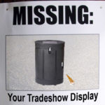 MISSING:  Your Trade Show Display!